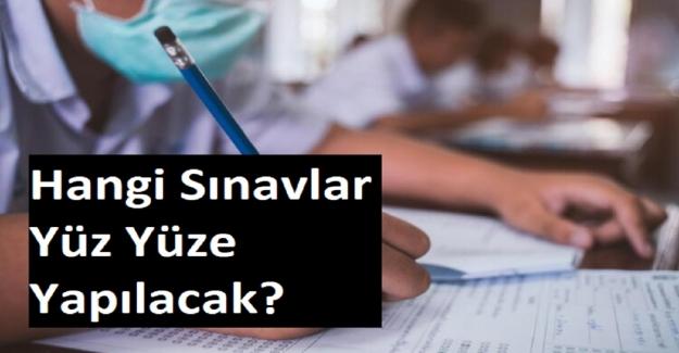 Hangi Sınavlar Yüz Yüze Yapılacak?