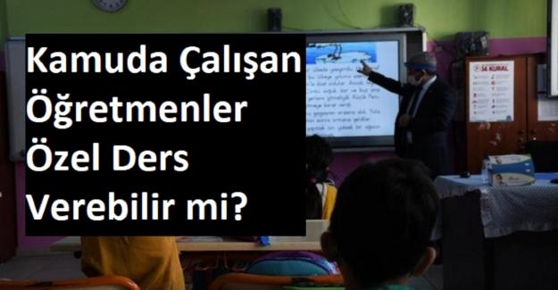 Kamuda Çalışan Öğretmenler Özel Ders Verebilir mi?