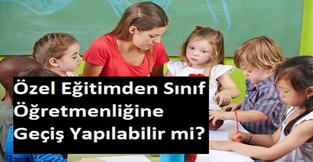 Özel Eğitimden Sınıf Öğretmenliğine Geçiş Yapılabilir mi?