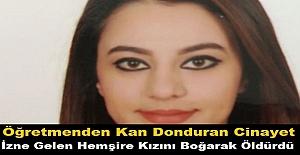 Öğretmenden Kan Donduran Cinayet: İzne Gelen Hemşire Kızını Boğarak Öldürdü