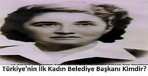 Türkiye'nin İlk Kadın Belediye Başkanı Kimdir?