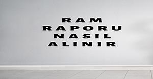 RAM Raporu Nasıl Alınır?