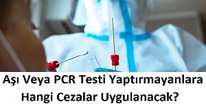 Aşı Yaptırmayan ve PCR Testi Yaptırmayanlara Hangi Cezalar Uygulanacak?