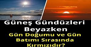 Güneş Gündüzleri Beyazken, Gün Doğumu ve Gün Batımı Sırasında Kırmızıdır?