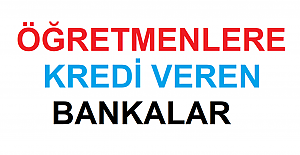 Öğretmenlere Kredi Veren Bankalar 2021